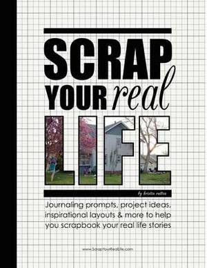 Scrap Your Real Life: Journaling Prompts, Project Ideas, Inspirational Layouts & More to Help You Scrapbook Your Real Life Stories