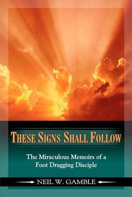 These Signs Shall Follow: The Miraculous Memoirs of a Foot Dragging Disciple