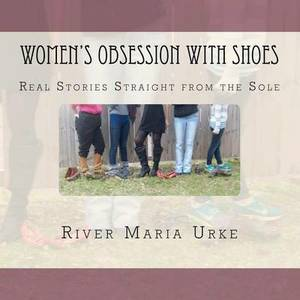 Women's Obsession with Shoes: Real Stories Straight from the Sole