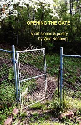 Opening the Gate: Short Stories and Poetry by Wes Rehberg