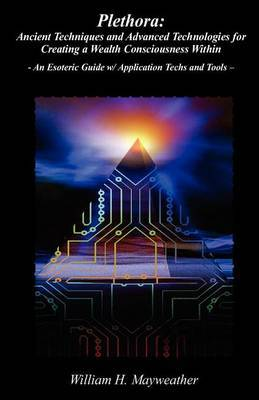Plethora: Ancient Techniques and Advanced Technologies for Creating a Wealth Consciousness Within: - An Esoteric Guide W/ Application Techs and Tools -