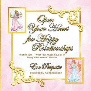 Open Your Heart for Happy Relationships 10 Shift Keys: What Your Angels Have Been Trying to Tell You for Centuries
