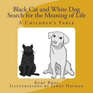 Black Cat and White Dog Search for the Meaning of Life: A Children's Fable