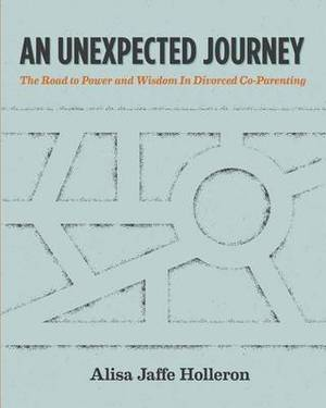 An Unexpected Journey: The Road to Power and Wisdom in Divorced Co-Parenting
