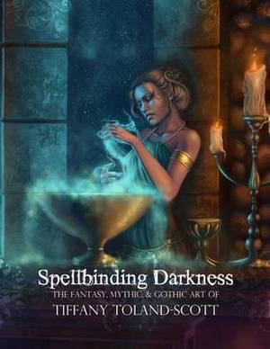 Spellbinding Darkness: The Fantasy and Gothic Art of Tiffany Toland-Scott