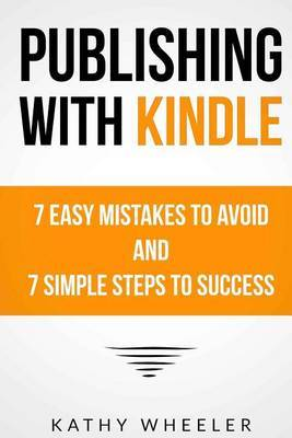 Publishing with Kindle: 7 Easy Mistakes to Avoid and 7 Simple Steps to Success