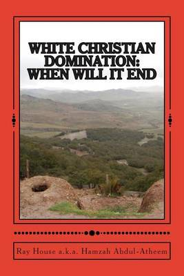 White Christian Domination: When Will It End: The Methods of World Sustainability, Their Initiation of All World Conflicts and the End Results.