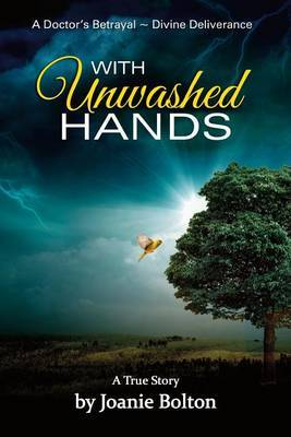 With Unwashed Hands: A Doctor's Betrayal Divine Intervention a True Story