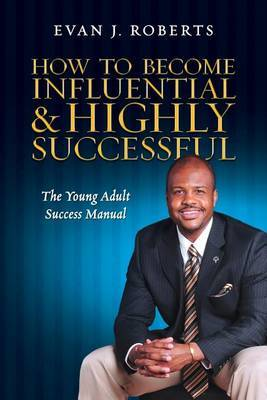 How to Become Influential and Highly Successful: The Young Adult Success Manual