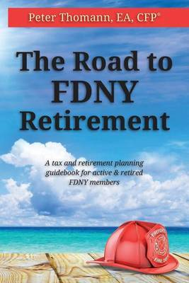 The Road to Fdny Retirement: A Tax & Retirement Planning Guidebook for Active and Retired Fdny Members