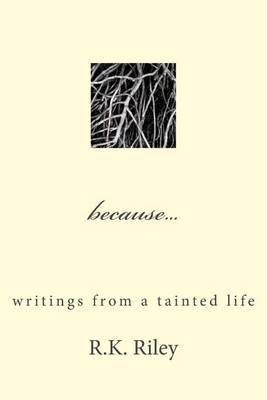 Because...: Writings from a Tainted Life