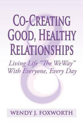 Co-Creating Good, Healthy Relationships: Living Life the Weway with Everyone, Every Day