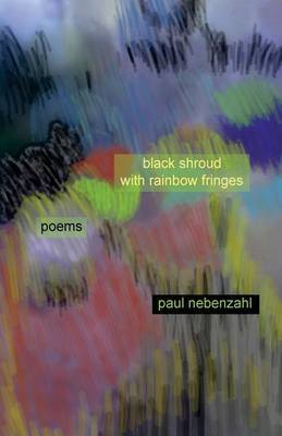 Black Shroud with Rainbow Fringes: New Poems 2010-2013