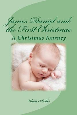 James Daniel and the First Christmas: A Wondrous Retelling of the First Christmas for the Whole Family