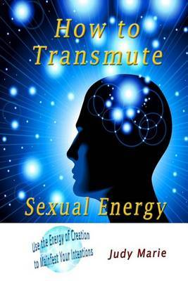 How to Transmute Sexual Energy: How to Use the Energy of Creation to Connect with Infinite Intelligence
