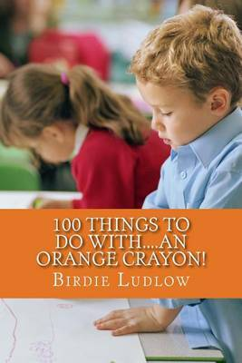 100 Things to Do With....an Orange Crayon!