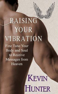 Raising Your Vibration: Fine Tune Your Body and Soul to Receive Messages from Heaven