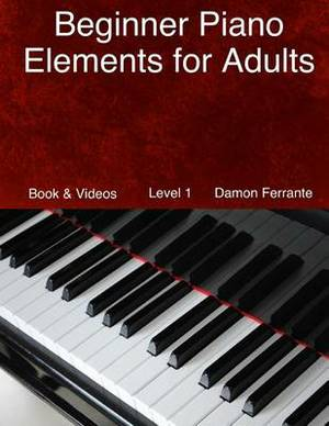 Beginner Piano Elements for Adults: Teach Yourself to Play Piano, Step-By-Step Guide to Get You Started, Level 1 (Book & Videos)