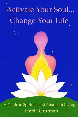 Activate Your Soul...Change Your Life: A Guide to Spiritual and Abundant Living