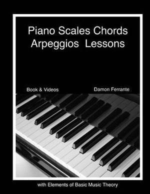 Piano Scales, Chords & Arpeggios Lessons with Elements of Basic Music Theory  : Fun, Step-By-Step Guide for Beginner to Advanced Levels