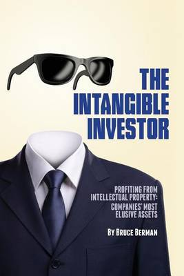 The Intangible Investor: Profiting from Intellectual Property: Companies' Most Elusive Assets
