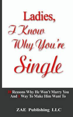 Ladies, I Know Why You're Single: 10 Reasons Why He Won't Marry You. and 1 Way to Make Him Want to