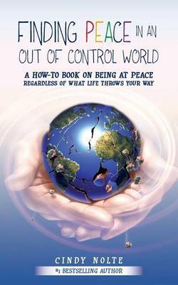 Finding Peace in an Out of Control World: A How to Book on Being at Peace Regardless of What Life Throws Your Way