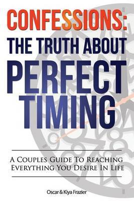 Confessions: The Truth about Perfect Timing: A Couples Guide to Reaching Everything You Desire in Life