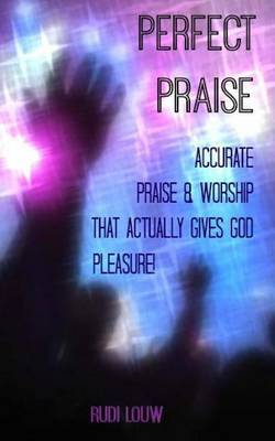 Perfect Praise: Accurate Praise & Worship That Actually Gives God Pleasure!