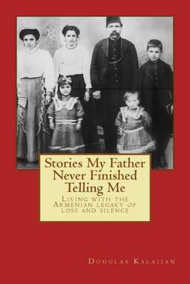 Stories My Father Never Finished Telling Me: Living with the Armenian Legacy of Loss and Silence