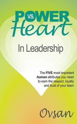 Power vs. Heart in Leadership: The Five Most Important Human Attributes You Need to Earn the Respect, Loyalty and Trust of Your Team