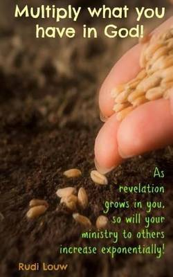 Multiply What You Have in God!: As Revelation Grows in You, So Will Your Ministry to Others Increase Exponentially!