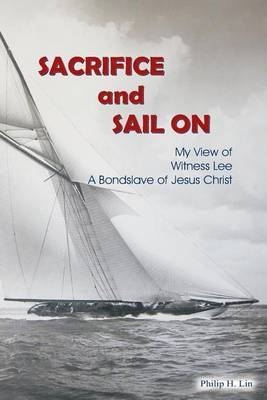 Sacrifice and Sail on: My View of Witness Lee, a Bond Slave of Jesus Christ