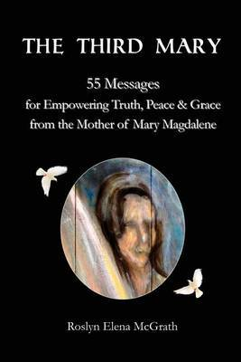 The Third Mary: 55 Messages for Empowering Truth, Peace & Grace from the Mother of Mary Magdalene
