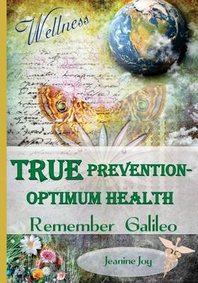 True Prevention--Optimum Health: Remember Galileo: Wellness at the Root Cause for the 21st Century