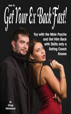 How to Get Your Ex Back Fast!: Toy with the Male Psyche and Get Him Back with Skills Only a Dating Coach Knows