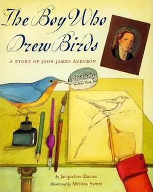 The Boy Who Drew Birds: A Story of John James Audubon / Jacqueline Davies; Illustrated by Melissa Sweet