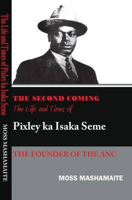 The Second Coming: The Life and Times of Pixely Ka Isaka Seme, the Founder of the ANC