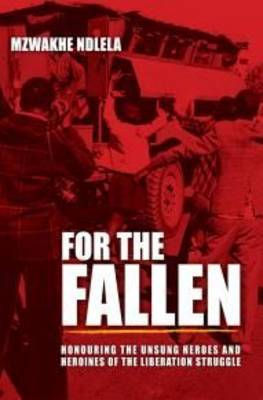 For the Fallen: Honouring the Unsung Heroes and Heroines of the Liberation Struggle