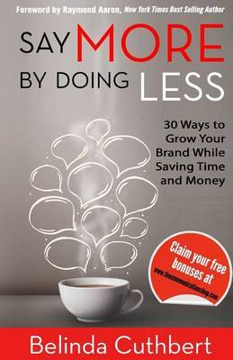 Say More by Doing Less: 30 Ways to Grow Your Brand While Saving Time and Money