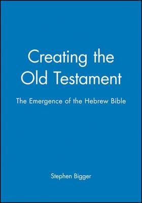Creating the Old Testament: Emergence of the Hebrew Bible