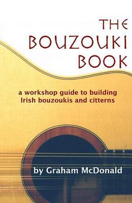 The Bouzouk Book: A Workshop Guide to Building Irish Bouzoukis and Citterns