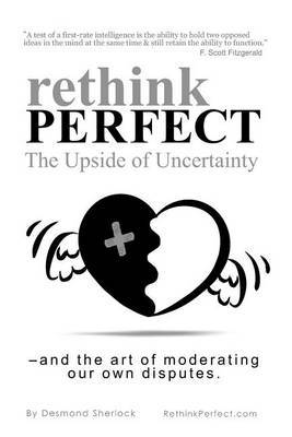 Rethink Perfect - The Upside of Uncertainty: - And the Art of Moderating Our Own Disputes