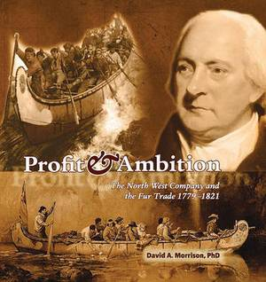 Profit & Ambition  : The North West Company and the Fur Trade 1779-1821