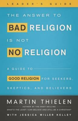 The Answer to Bad Religion Is Not No Religion Leader's Guide: A Guide to Good Religion for Seekers, Skeptics, and Believers