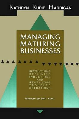 Managing Maturing Businesses: Restructuring Declining Industries and Revitalizing Troubled Business