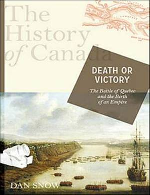 The History of Canada Series: Death or Victory: The Battle for Quebec and the Birth of an Empire