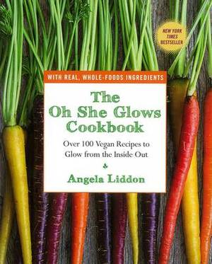 The Oh She Glows Cookbook: Over 100 Vegan Recipes To Glow From The Inside Out,