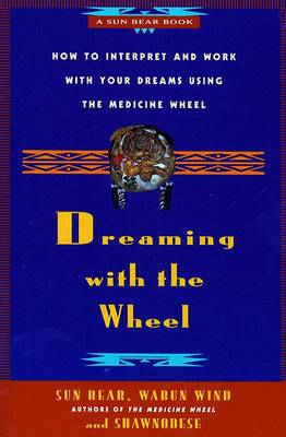 Dreaming with the Wheel: How to Interpret and Work with Your Dreams Using the Medicine Wheel