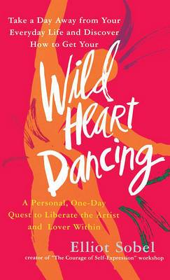 Wild Heart Dancing: A Personal, One-Day Quest to Liberate the Artist and Lover within